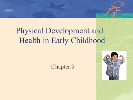 Physical Development and Health in Early Childhood Chapter 9.
