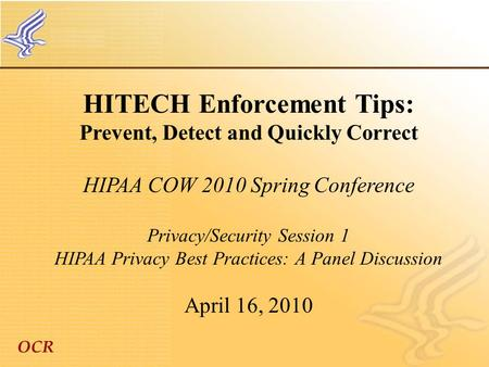 OCR HITECH Enforcement Tips: Prevent, Detect and Quickly Correct HIPAA COW 2010 Spring Conference Privacy/Security Session 1 HIPAA Privacy Best Practices: