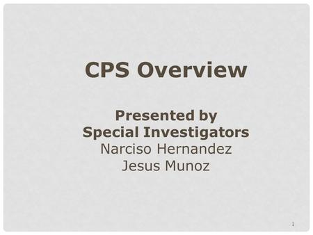 1 CPS Overview Presented by Special Investigators Narciso Hernandez Jesus Munoz.
