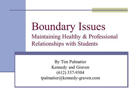 Boundary Issues Maintaining Healthy & Professional Relationships with Students By Tim Palmatier Kennedy and Graven (612) 337-9304