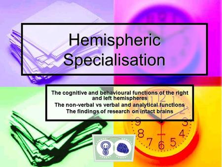 Hemispheric Specialisation The cognitive and behavioural functions of the right and left hemispheres The non-verbal vs verbal and analytical functions.