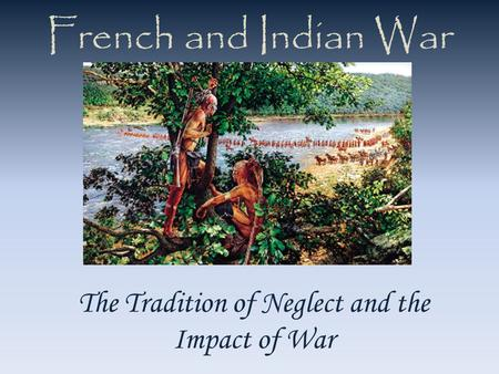 French and Indian War The Tradition of Neglect and the Impact of War.