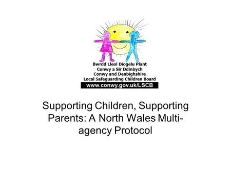 Supporting Children, Supporting Parents: A North Wales Multi- agency Protocol.