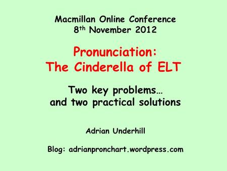 Macmillan Online Conference 8 th November 2012 Pronunciation: The Cinderella of ELT Two key problems… and two practical solutions Adrian Underhill Blog: