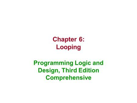 Chapter 6: Looping Programming Logic and Design, Third Edition Comprehensive.