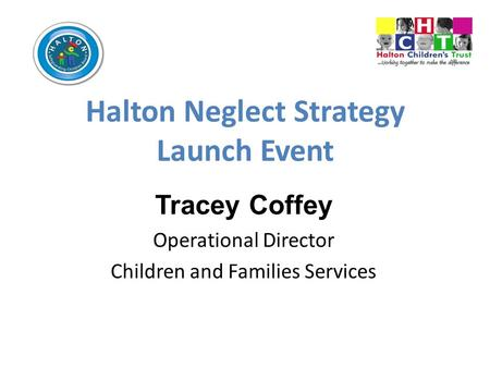 Halton Neglect Strategy Launch Event Tracey Coffey Operational Director Children and Families Services.