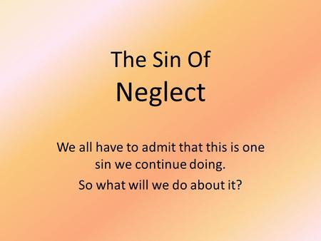 The Sin Of Neglect We all have to admit that this is one sin we continue doing. So what will we do about it?