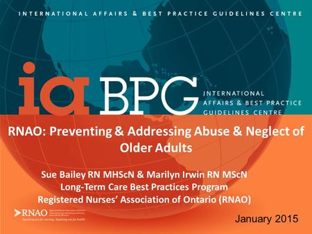 RNAO: Preventing & Addressing Abuse & Neglect of Older Adults Sue Bailey RN MHScN & Marilyn Irwin RN MScN Long-Term Care Best Practices Program Registered.