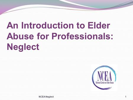 An Introduction to Elder Abuse for Professionals: Neglect NCEA Neglect1.