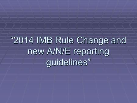 """2014 IMB Rule Change and new A/N/E reporting guidelines"""