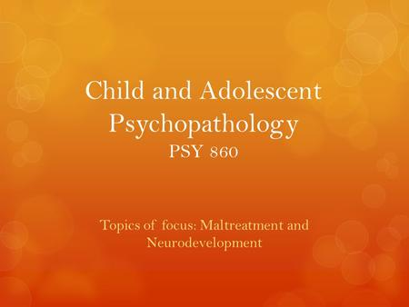 Child and Adolescent Psychopathology PSY 860 Topics of focus: Maltreatment and Neurodevelopment.