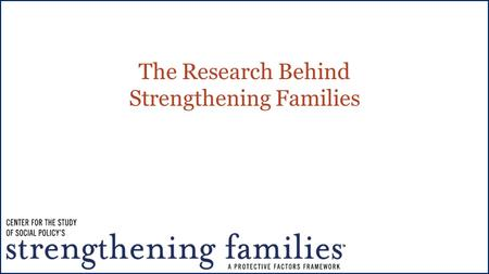 The Research Behind Strengthening Families. Building protective and promotive factors, not just reducing risk An approach – not a model, a program or.