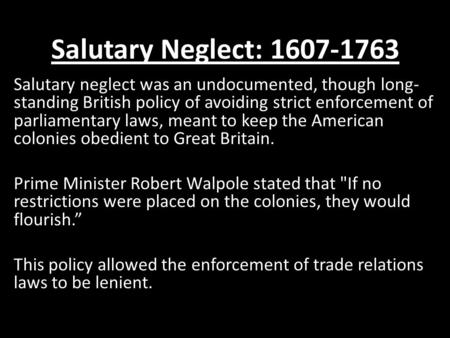 Salutary Neglect: 1607-1763 Salutary neglect was an undocumented, though long-standing British policy of avoiding strict enforcement of parliamentary laws,