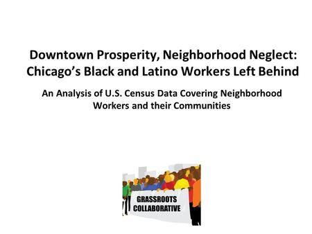 Downtown Prosperity, Neighborhood Neglect: Chicago's Black and Latino Workers Left Behind An Analysis of U.S. Census Data Covering Neighborhood Workers.