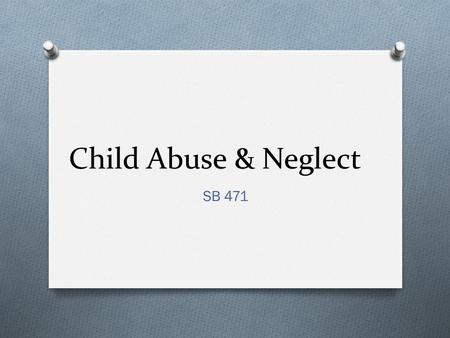 Child Abuse & Neglect SB 471. Abuse and Neglect Recognizing Abuse and Neglect O Physical abuse includes actions such as beating, burning, or punching.