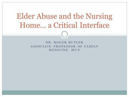 DR. ROGER BUTLER ASSOCIATE PROFESSOR OF FAMILY MEDICINE MUN Elder Abuse and the Nursing Home… a Critical Interface.