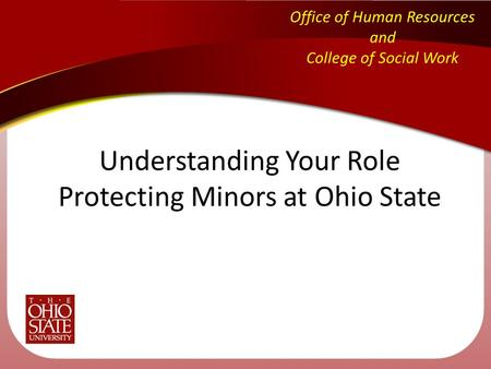Office of Human Resources and College of Social Work Understanding Your Role Protecting Minors at Ohio State.