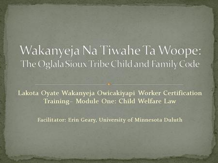 Lakota Oyate Wakanyeja Owicakiyapi Worker Certification Training– Module One: Child Welfare Law Facilitator: Erin Geary, University of Minnesota Duluth.
