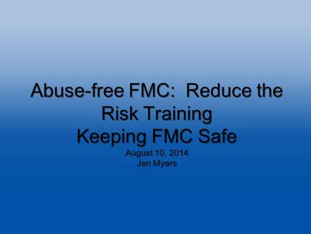 Abuse-free FMC: Reduce the Risk Training Keeping FMC Safe August 10, 2014 Jen Myers.