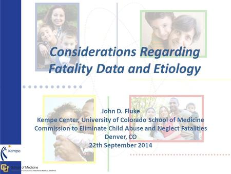 Considerations Regarding Fatality Data and Etiology John D. Fluke Kempe Center, University of Colorado School of Medicine Commission to Eliminate Child.