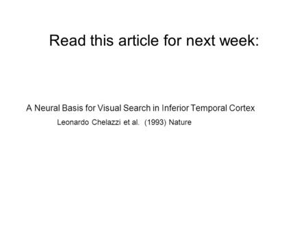 Read this article for next week: A Neural Basis for Visual Search in Inferior Temporal Cortex Leonardo Chelazzi et al. (1993) Nature.