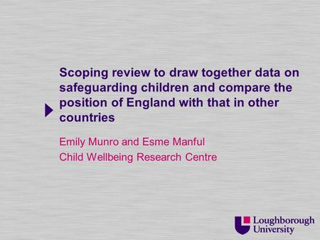 Scoping review to draw together data on safeguarding children and compare the position of England with that in other countries Emily Munro and Esme Manful.