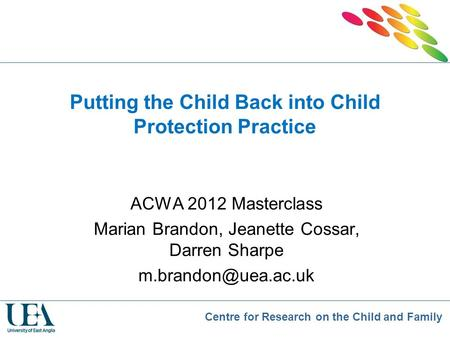 Centre for Research on the Child and Family Putting the Child Back into Child Protection Practice ACWA 2012 Masterclass Marian Brandon, Jeanette Cossar,