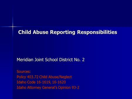 Child Abuse Reporting Responsibilities Child Abuse Reporting Responsibilities Meridian Joint School District No. 2 Sources: Policy 403.72 Child Abuse/Neglect.