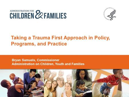 Taking a Trauma First Approach in Policy, Programs, and Practice Bryan Samuels, Commissioner Administration on Children, Youth and Families.