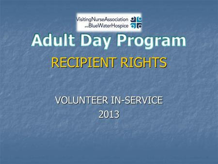 RECIPIENT RIGHTS VOLUNTEER IN-SERVICE 2013. ADULT DAYCARE PROGRAM  CRITERIA TO ATTEND ADC  DEMENTIA DIAGNOSIS  26 CLIENTS  AVERAGE DAILY ATTENDANCE.