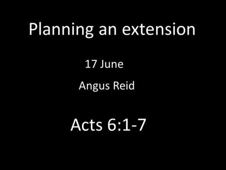 Planning an extension 17 June Angus Reid Acts 6:1-7.