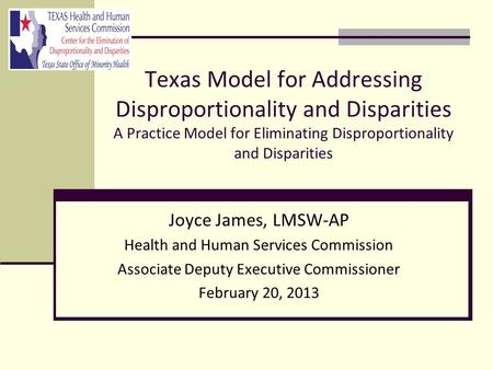 Texas Model for Addressing Disproportionality and Disparities A Practice Model for Eliminating Disproportionality and Disparities Joyce James, LMSW-AP.