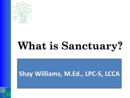 What is Sanctuary? Shay Williams, M.Ed., LPC-S, LCCA.