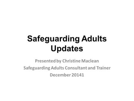Safeguarding Adults Updates Presented by Christine Maclean Safeguarding Adults Consultant and Trainer December 20141.