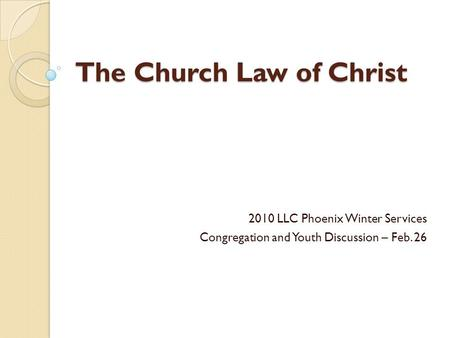 The Church Law of Christ 2010 LLC Phoenix Winter Services Congregation and Youth Discussion – Feb. 26.
