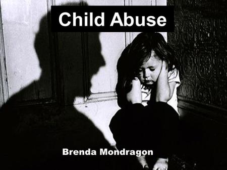 Child Abuse Brenda Mondragon. Definition: Child Abuse Child abuse is the physical, sexual, and emotional mistreatment or neglect of a child.