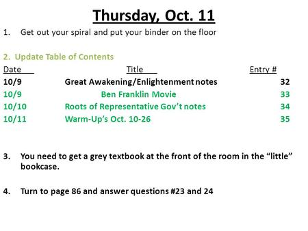 Thursday, Oct. 11 1.Get out your spiral and put your binder on the floor 2. Update Table of Contents DateTitleEntry # 10/9Great Awakening/Enlightenment.