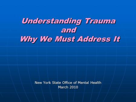 Understanding Trauma and Why We Must Address It New York State Office of Mental Health March 2010.