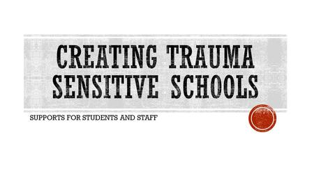 SUPPORTS FOR STUDENTS AND STAFF.  TRAUMA DEFINED  PREVALENCE OF TRAUMA  IMPACT OF TRAUMA  STEPS TO CREATING TRAUMA SENSITIVE SCHOOLS.