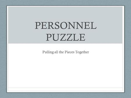PERSONNEL PUZZLE Pulling all the Pieces Together.