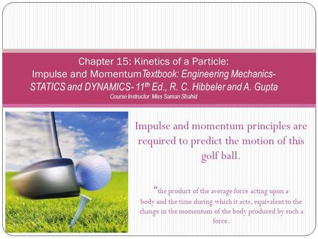 Chapter 15: Kinetics of a Particle: Impulse and MomentumTextbook: Engineering Mechanics- STATICS and DYNAMICS- 11th Ed., R. C. Hibbeler and A. Gupta Course.