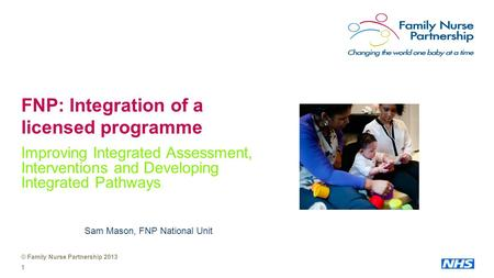 © Family Nurse Partnership 2013 1 FNP: Integration of a licensed programme Improving Integrated Assessment, Interventions and Developing Integrated Pathways.