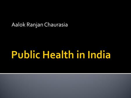 Aalok Ranjan Chaurasia.  Health and Public Health  Public Health in India  Before the Colonial period  During the Colonial period  After the colonial.