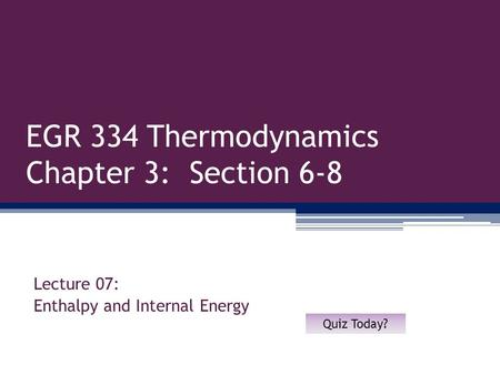 EGR 334 Thermodynamics Chapter 3: Section 6-8 Lecture 07: Enthalpy and Internal Energy Quiz Today?