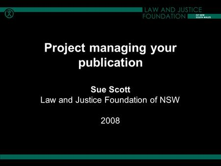 Project managing your publication Sue Scott Law and Justice Foundation of NSW 2008.