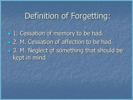 Definition of Forgetting: Definition of Forgetting: 1. Cessation of memory to be had. 1. Cessation of memory to be had. 2. M. Cessation of affection to.