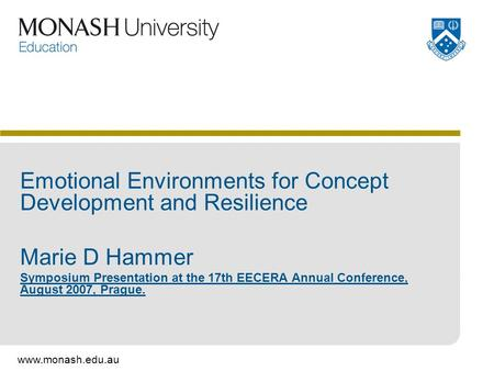 Www.monash.edu.au Emotional Environments for Concept Development and Resilience Marie D Hammer Symposium Presentation at the 17th EECERA Annual Conference,