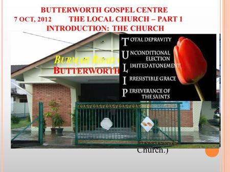 BUTTERWORTH GOSPEL CENTRE 7 OCT, 2012 THE LOCAL CHURCH – PART 1 INTRODUCTION: THE CHURCH I. THE CHURCH – what is it? Named after… a Country (England, Scotland,