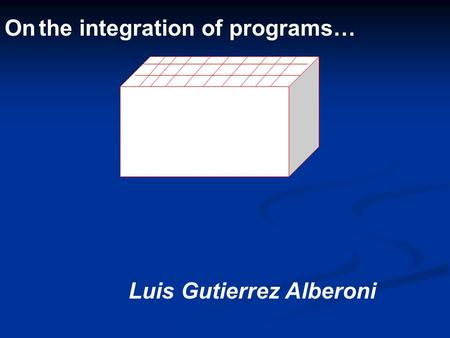 On the integration of programs… Luis Gutierrez Alberoni.