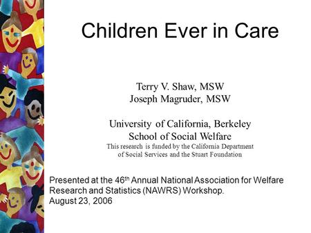Children Ever in Care Terry V. Shaw, MSW Joseph Magruder, MSW University of California, Berkeley School of Social Welfare This research is funded by the.